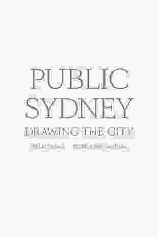 Public Sydney: drawing the city by Philip Thalis and Peter John Cantrill / Sydney Living Museums and University of New South Wales.