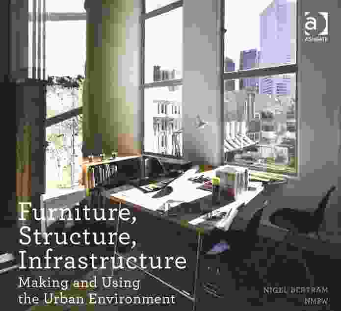 Furniture, Structure, Infrastructure: Making and Using the Urban Environment by Nigel Bertram.
